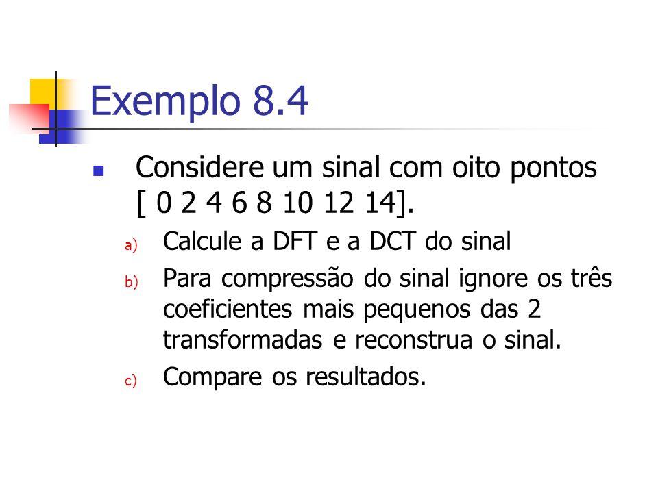 Exemplo 8.4 Considere um sinal com oito pontos [ 0 2 4 6 8 10 12 14]. a) Calcule a DFT e a DCT do sinal b) Para compressão do sinal ignore os três coe
