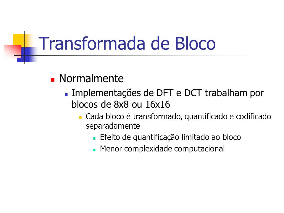 Transformada de Bloco Normalmente Implementações de DFT e DCT trabalham por blocos de 8x8 ou 16x16 Cada bloco é transformado, quantificado e codificad