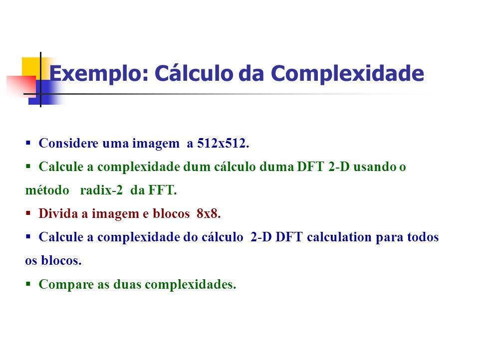 Exemplo: Cálculo da Complexidade Considere uma imagem a 512x512. Calcule a complexidade dum cálculo duma DFT 2-D usando o método radix-2 da FFT. Divid