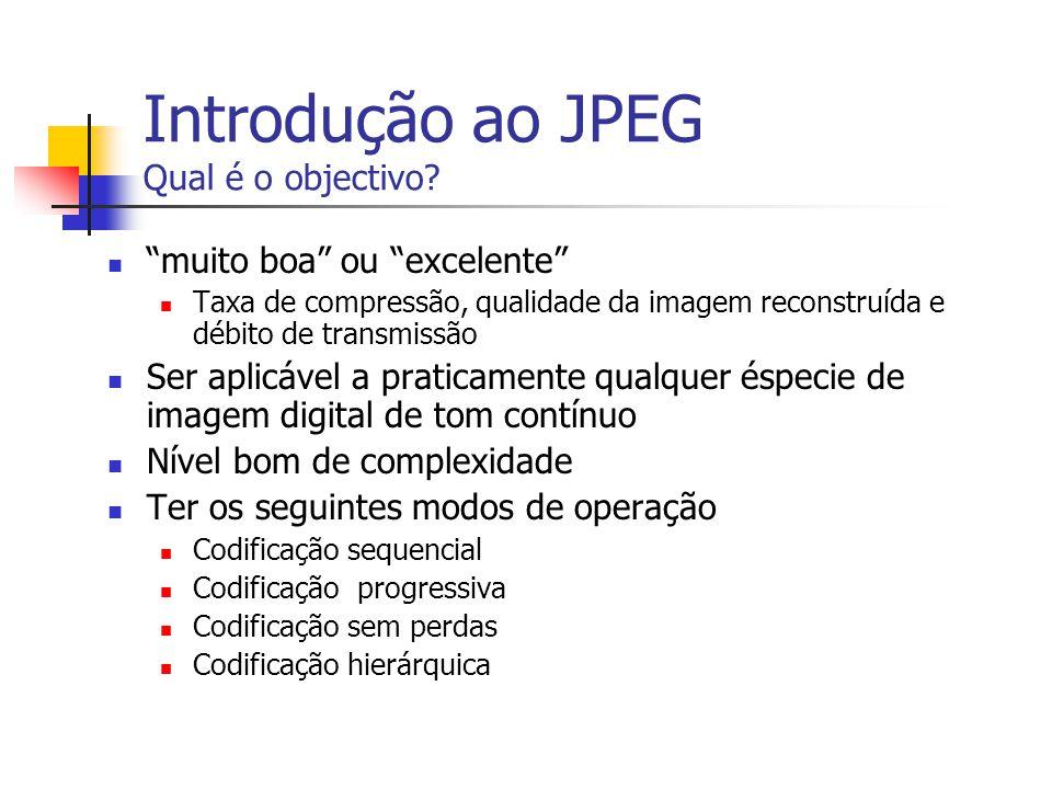 Introdução ao JPEG Qual é o objectivo? muito boa ou excelente Taxa de compressão, qualidade da imagem reconstruída e débito de transmissão Ser aplicáv
