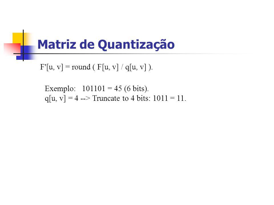 Matriz de Quantização F'[u, v] = round ( F[u, v] / q[u, v] ). Exemplo: 101101 = 45 (6 bits). q[u, v] = 4 --> Truncate to 4 bits: 1011 = 11.