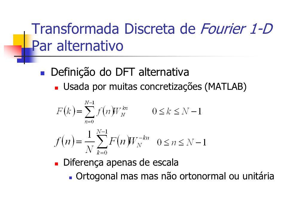 Transformada Discreta de Fourier 1-D Par alternativo Definição do DFT alternativa Usada por muitas concretizações (MATLAB) Diferença apenas de escala