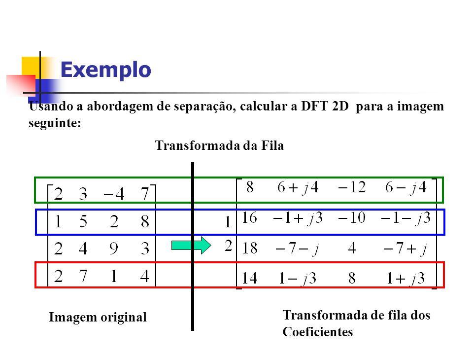 Exemplo Usando a abordagem de separação, calcular a DFT 2D para a imagem seguinte: Transformada da Fila Transformada de fila dos Coeficientes Imagem o