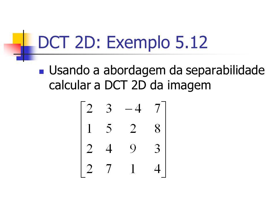 DCT 2D: Exemplo 5.12 Usando a abordagem da separabilidade calcular a DCT 2D da imagem