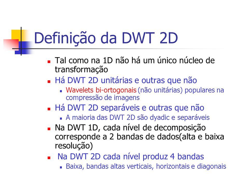 Definição da DWT 2D Tal como na 1D não há um único núcleo de transformação Há DWT 2D unitárias e outras que não Wavelets bi-ortogonais (não unitárias)