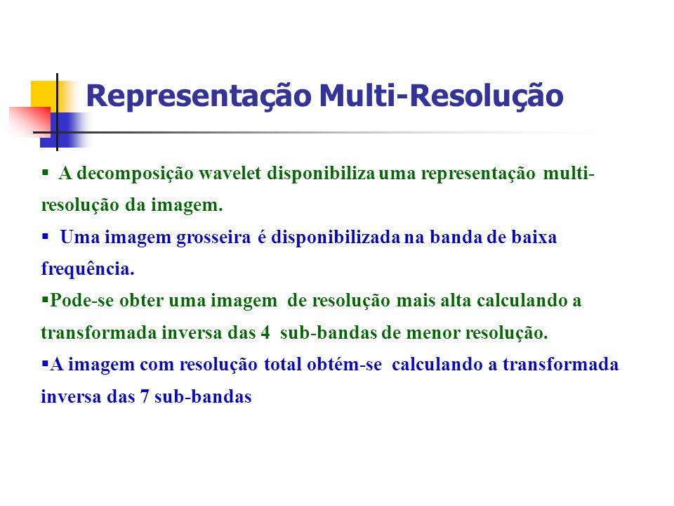 Representação Multi-Resolução A decomposição wavelet disponibiliza uma representação multi- resolução da imagem. Uma imagem grosseira é disponibilizad