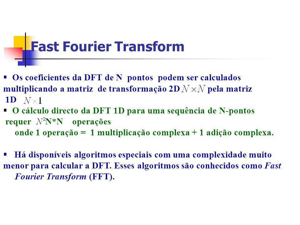 Fast Fourier Transform Os coeficientes da DFT de N pontos podem ser calculados multiplicando a matriz de transformação 2D pela matriz 1D O cálculo dir