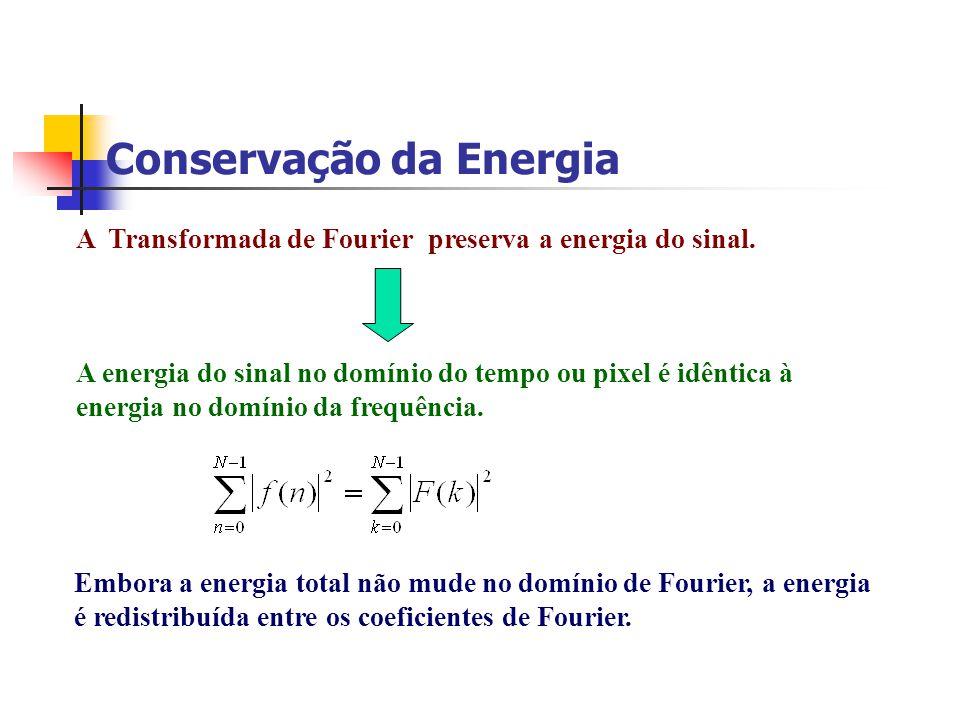 Conservação da Energia A Transformada de Fourier preserva a energia do sinal. A energia do sinal no domínio do tempo ou pixel é idêntica à energia no