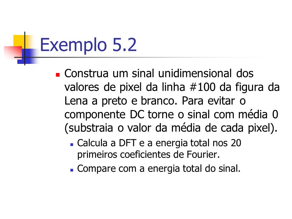 Exemplo 5.2 Construa um sinal unidimensional dos valores de pixel da linha #100 da figura da Lena a preto e branco. Para evitar o componente DC torne
