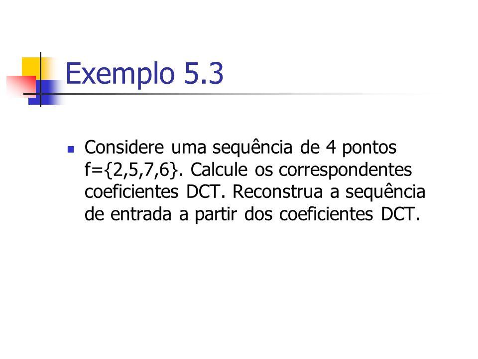 Exemplo 5.3 Considere uma sequência de 4 pontos f={2,5,7,6}. Calcule os correspondentes coeficientes DCT. Reconstrua a sequência de entrada a partir d