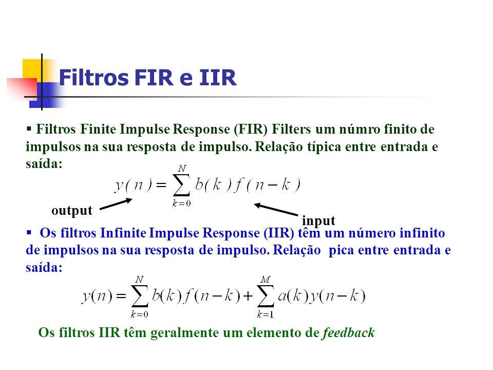 Filtros FIR e IIR Filtros Finite Impulse Response (FIR) Filters um númro finito de impulsos na sua resposta de impulso. Relação típica entre entrada e