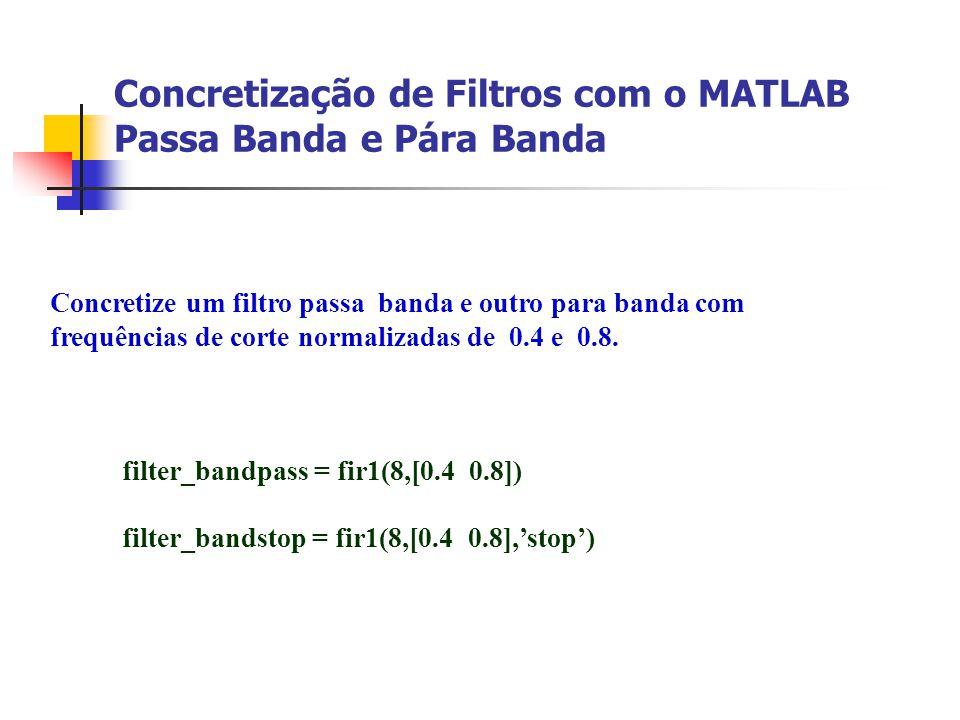 Concretização de Filtros com o MATLAB Passa Banda e Pára Banda Concretize um filtro passa banda e outro para banda com frequências de corte normalizad
