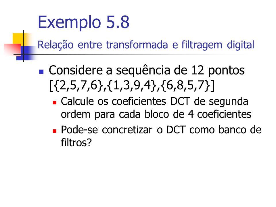 Exemplo 5.8 Relação entre transformada e filtragem digital Considere a sequência de 12 pontos [{2,5,7,6},{1,3,9,4},{6,8,5,7}] Calcule os coeficientes