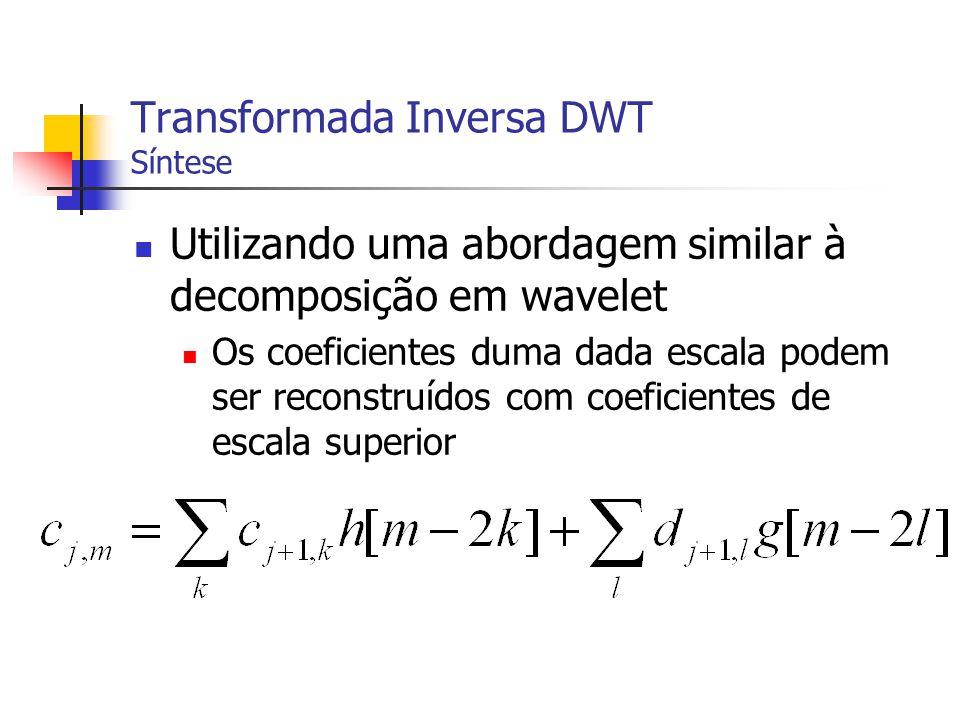Transformada Inversa DWT Síntese Utilizando uma abordagem similar à decomposição em wavelet Os coeficientes duma dada escala podem ser reconstruídos c