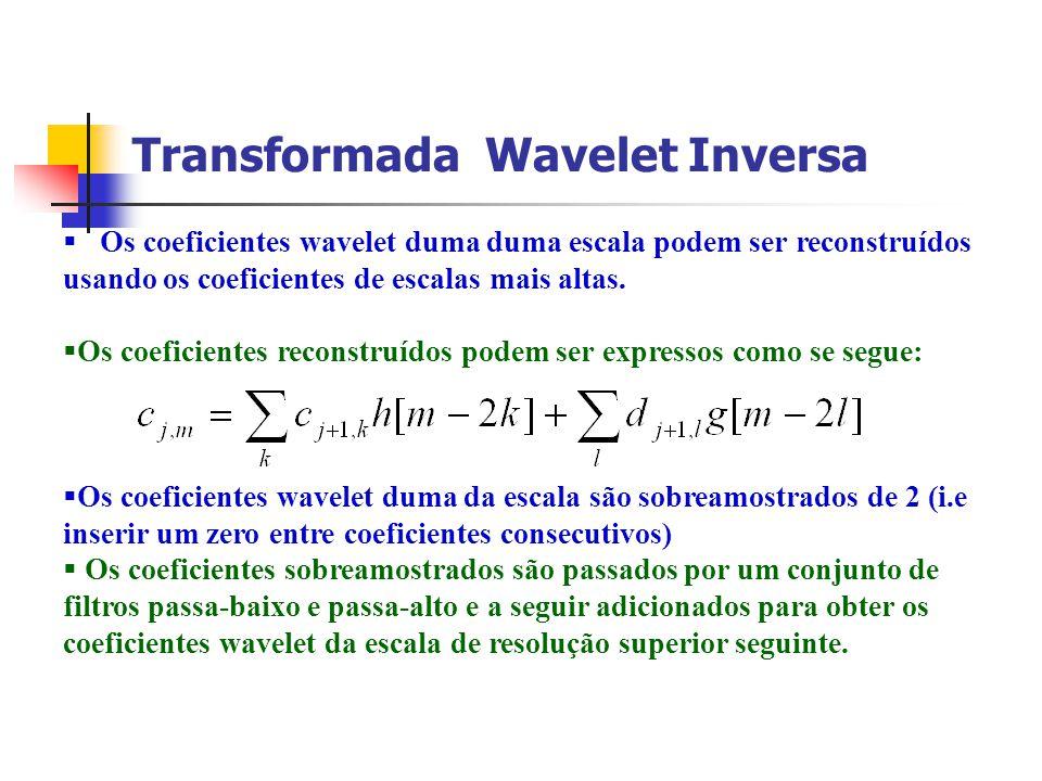 Transformada Wavelet Inversa Os coeficientes wavelet duma duma escala podem ser reconstruídos usando os coeficientes de escalas mais altas. Os coefici