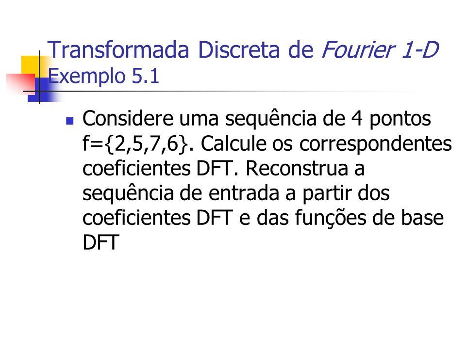 Transformada Discreta de Fourier 1-D Exemplo 5.1 Considere uma sequência de 4 pontos f={2,5,7,6}. Calcule os correspondentes coeficientes DFT. Reconst