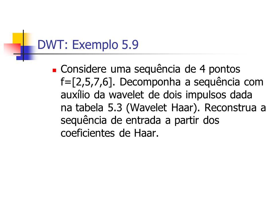 DWT: Exemplo 5.9 Considere uma sequência de 4 pontos f=[2,5,7,6]. Decomponha a sequência com auxílio da wavelet de dois impulsos dada na tabela 5.3 (W