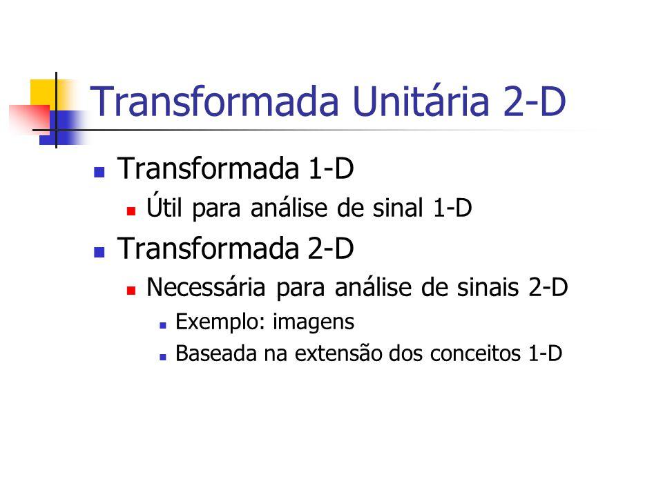 Transformada Unitária 2-D Transformada 1-D Útil para análise de sinal 1-D Transformada 2-D Necessária para análise de sinais 2-D Exemplo: imagens Base