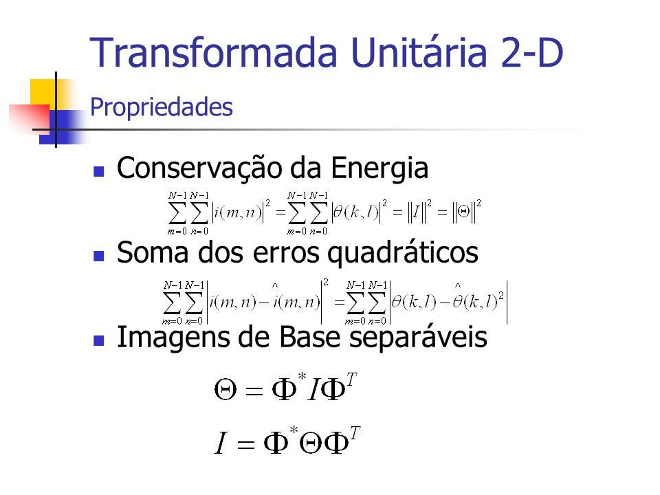 Transformada Unitária 2-D Propriedades Conservação da Energia Soma dos erros quadráticos Imagens de Base separáveis