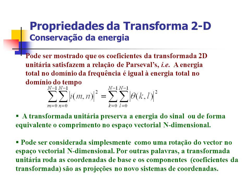 Propriedades da Transforma 2-D Conservação da energia Pode ser mostrado que os coeficientes da transformada 2D unitária satisfazem a relação de Parsev