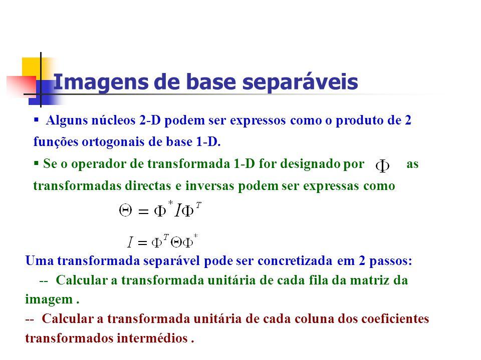 Imagens de base separáveis Alguns núcleos 2-D podem ser expressos como o produto de 2 funções ortogonais de base 1-D. Se o operador de transformada 1-