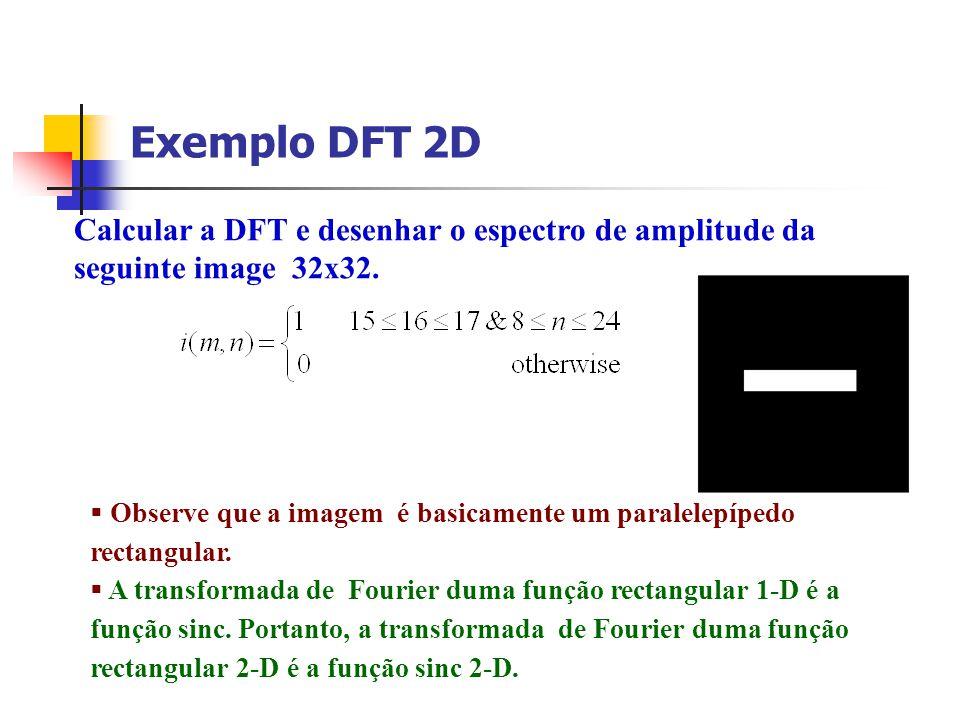 Exemplo DFT 2D Calcular a DFT e desenhar o espectro de amplitude da seguinte image 32x32. Observe que a imagem é basicamente um paralelepípedo rectang