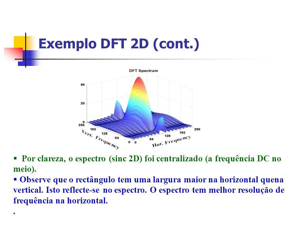 Exemplo DFT 2D (cont.) Por clareza, o espectro (sinc 2D) foi centralizado (a frequência DC no meio). Observe que o rectângulo tem uma largura maior na