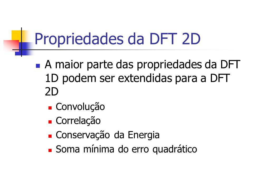 Propriedades da DFT 2D A maior parte das propriedades da DFT 1D podem ser extendidas para a DFT 2D Convolução Correlação Conservação da Energia Soma m