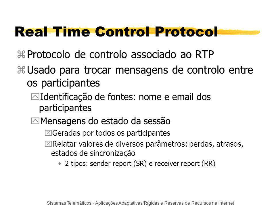 Sistemas Telemáticos - Aplicações Adaptativas/Rígidas e Reservas de Recursos na Internet Real Time Control Protocol zProtocolo de controlo associado ao RTP zUsado para trocar mensagens de controlo entre os participantes yIdentificação de fontes: nome e email dos participantes yMensagens do estado da sessão xGeradas por todos os participantes xRelatar valores de diversos parâmetros: perdas, atrasos, estados de sincronização 2 tipos: sender report (SR) e receiver report (RR)