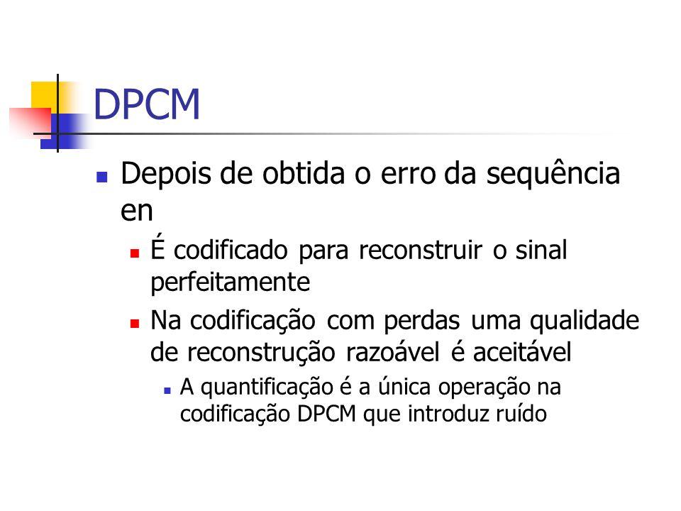 DPCM Depois de obtida o erro da sequência en É codificado para reconstruir o sinal perfeitamente Na codificação com perdas uma qualidade de reconstruç