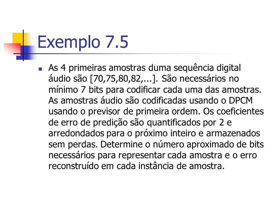 Exemplo 7.5 As 4 primeiras amostras duma sequência digital áudio são [70,75,80,82,...]. São necessários no mínimo 7 bits para codificar cada uma das a