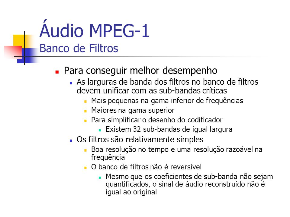 Áudio MPEG-1 Banco de Filtros Para conseguir melhor desempenho As larguras de banda dos filtros no banco de filtros devem unificar com as sub-bandas c