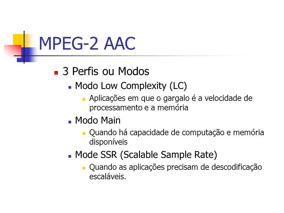 MPEG-2 AAC 3 Perfis ou Modos Modo Low Complexity (LC) Aplicações em que o gargalo é a velocidade de processamento e a memória Modo Main Quando há capa