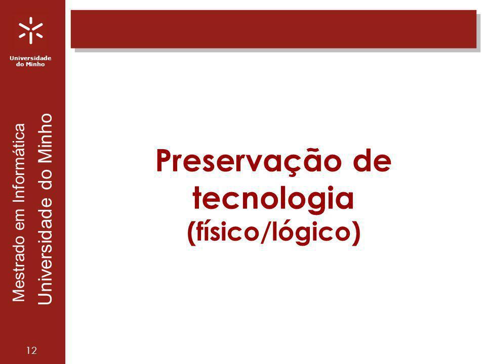 Universidade do Minho Mestrado em Informática Universidade do Minho 12 Preservação de tecnologia (físico/lógico)