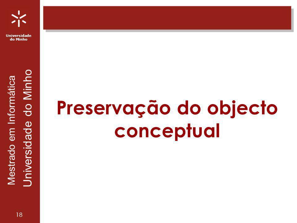 Universidade do Minho Mestrado em Informática Universidade do Minho 18 Preservação do objecto conceptual