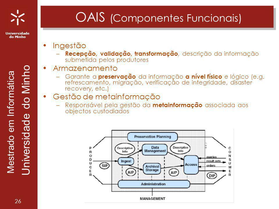 Universidade do Minho Mestrado em Informática Universidade do Minho 26 OAIS (Componentes Funcionais) Ingestão – Recepção, validação, transformação, de