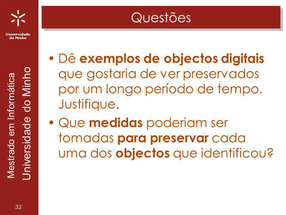 Universidade do Minho Mestrado em Informática Universidade do Minho 32 Questões Dê exemplos de objectos digitais que gostaria de ver preservados por u