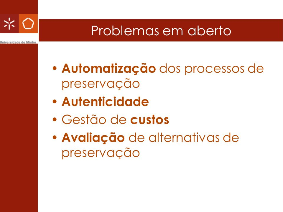 Problemas em aberto Automatização dos processos de preservação Autenticidade Gestão de custos Avaliação de alternativas de preservação