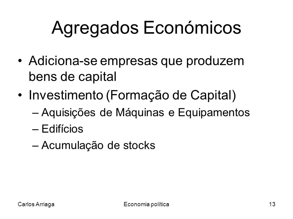 Carlos ArriagaEconomia política13 Agregados Económicos Adiciona-se empresas que produzem bens de capital Investimento (Formação de Capital) –Aquisições de Máquinas e Equipamentos –Edifícios –Acumulação de stocks