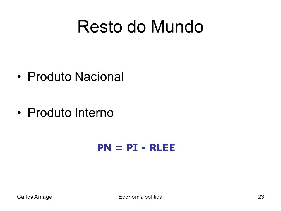 Carlos ArriagaEconomia política23 Resto do Mundo Produto Nacional Produto Interno PN = PI - RLEE