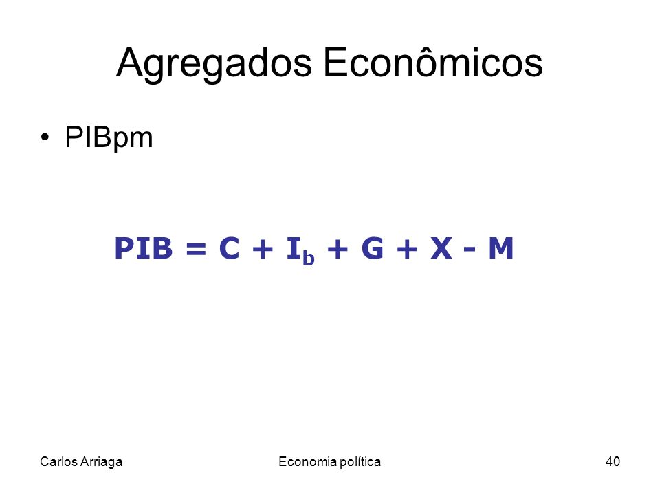 Carlos ArriagaEconomia política40 Agregados Econômicos PIBpm PIB = C + I b + G + X - M