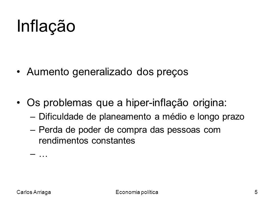 Carlos ArriagaEconomia política5 Inflação Aumento generalizado dos preços Os problemas que a hiper-inflação origina: –Dificuldade de planeamento a médio e longo prazo –Perda de poder de compra das pessoas com rendimentos constantes –…
