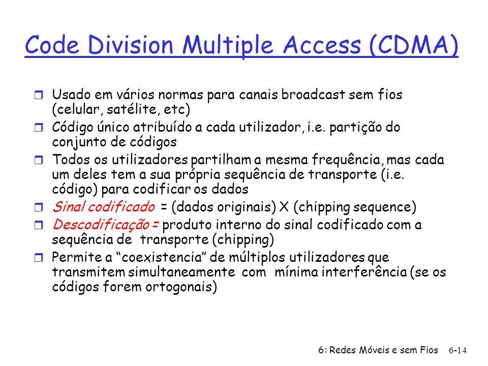 6: Redes Móveis e sem Fios6-14 Code Division Multiple Access (CDMA) r Usado em vários normas para canais broadcast sem fios (celular, satélite, etc) r