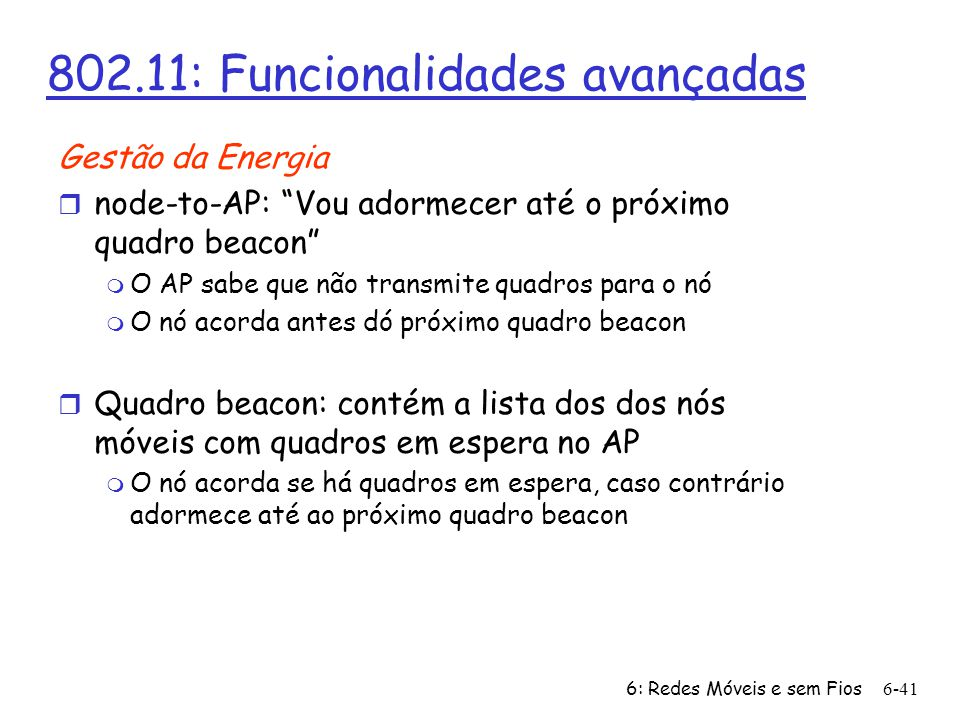 6: Redes Móveis e sem Fios6-41 802.11: Funcionalidades avançadas Gestão da Energia r node-to-AP: Vou adormecer até o próximo quadro beacon m O AP sabe