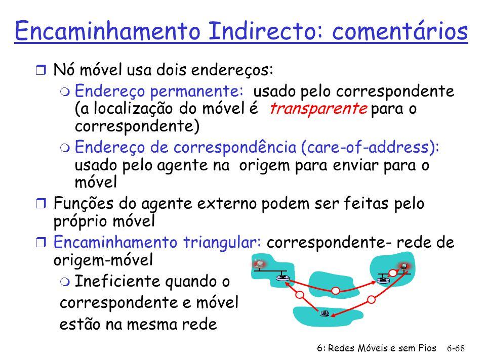 6: Redes Móveis e sem Fios6-68 Encaminhamento Indirecto: comentários r Nó móvel usa dois endereços: m Endereço permanente: usado pelo correspondente (