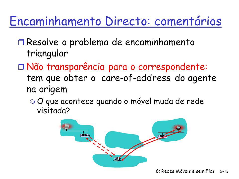 6: Redes Móveis e sem Fios6-72 Encaminhamento Directo: comentários r Resolve o problema de encaminhamento triangular r Não transparência para o corres