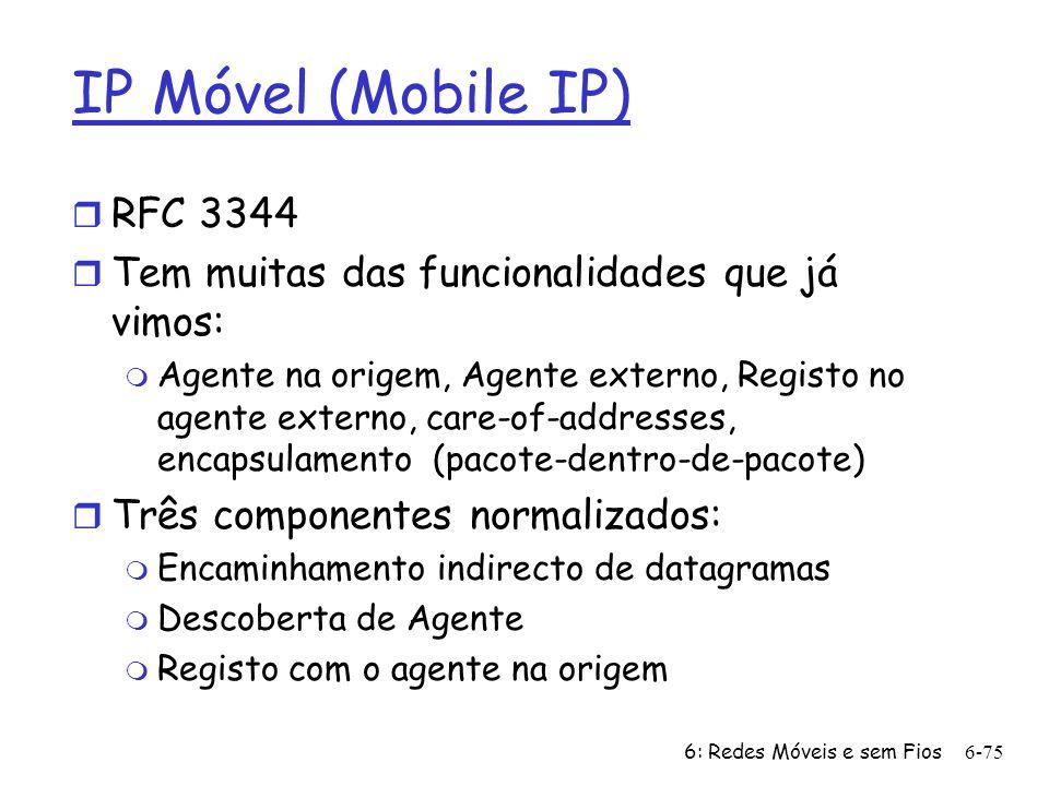 6: Redes Móveis e sem Fios6-75 IP Móvel (Mobile IP) r RFC 3344 r Tem muitas das funcionalidades que já vimos: m Agente na origem, Agente externo, Regi