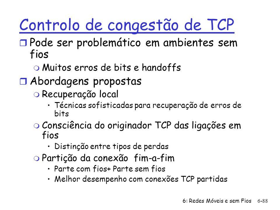 6: Redes Móveis e sem Fios6-88 Controlo de congestão de TCP r Pode ser problemático em ambientes sem fios m Muitos erros de bits e handoffs r Abordage
