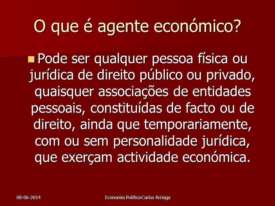 08-06-2014Economia Política Carlos Arriaga O que é agente económico? Pode ser qualquer pessoa física ou jurídica de direito público ou privado, quaisq