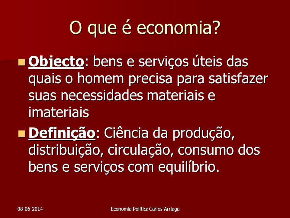 08-06-2014Economia Política Carlos Arriaga O que é economia? Objecto: bens e serviços úteis das quais o homem precisa para satisfazer suas necessidade
